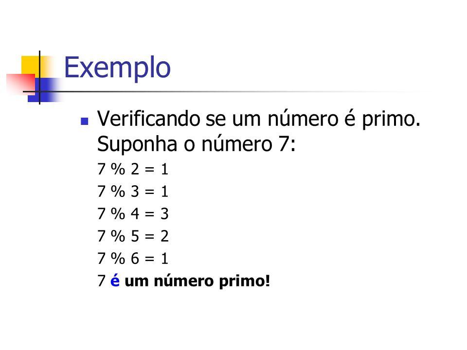Exemplo Verificando se um número é primo. Suponha o número 7: 7 % 2 = 1 7 % 3 = 1 7 % 4 = 3 7 % 5 = 2 7 % 6 = 1 7 é um número primo!