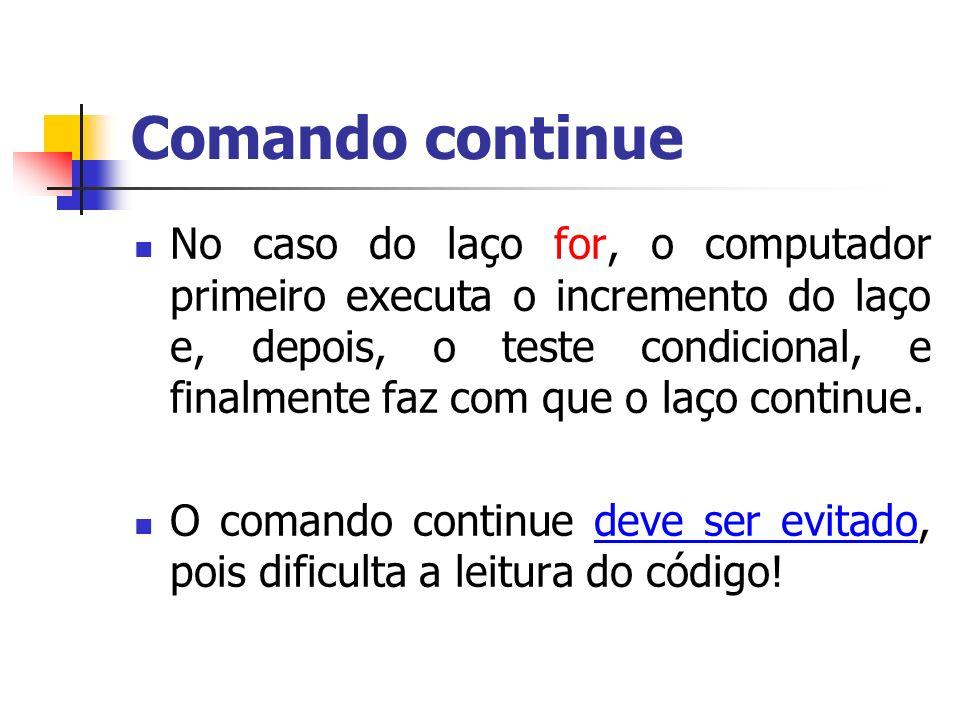 Comando continue No caso do laço for, o computador primeiro executa o incremento do laço e, depois, o teste condicional, e finalmente faz com que o la