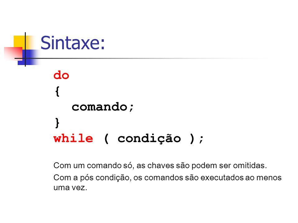 Sintaxe: do { comando; } while ( condição ); Com um comando só, as chaves são podem ser omitidas. Com a pós condição, os comandos são executados ao me