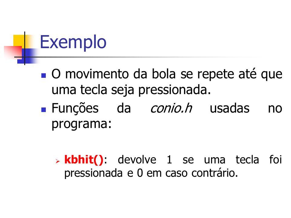 Exemplo O movimento da bola se repete até que uma tecla seja pressionada. Funções da conio.h usadas no programa: kbhit(): devolve 1 se uma tecla foi p