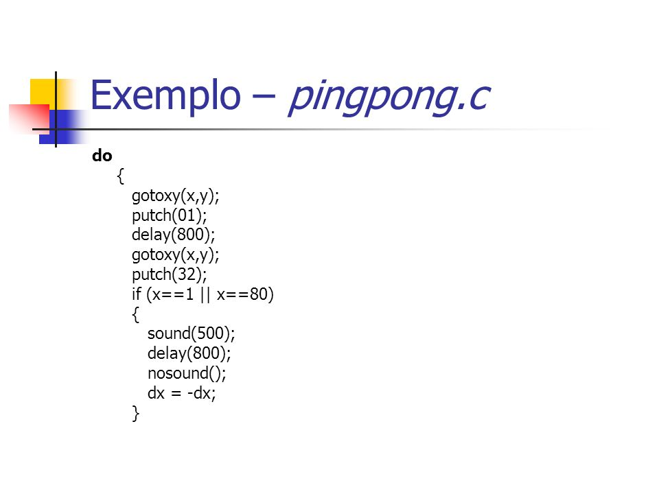 Exemplo – pingpong.c do { gotoxy(x,y); putch(01); delay(800); gotoxy(x,y); putch(32); if (x==1 || x==80) { sound(500); delay(800); nosound(); dx = -dx