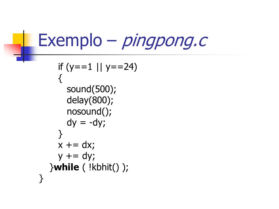 Exemplo – pingpong.c if (y==1 || y==24) { sound(500); delay(800); nosound(); dy = -dy; } x += dx; y += dy; }while ( !kbhit() ); }