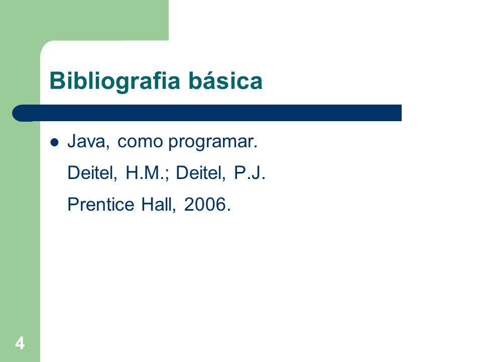 4 Bibliografia básica Java, como programar. Deitel, H.M.; Deitel, P.J. Prentice Hall, 2006.