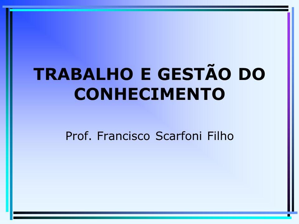 TRABALHO E GESTÃO DO CONHECIMENTO Prof. Francisco Scarfoni Filho