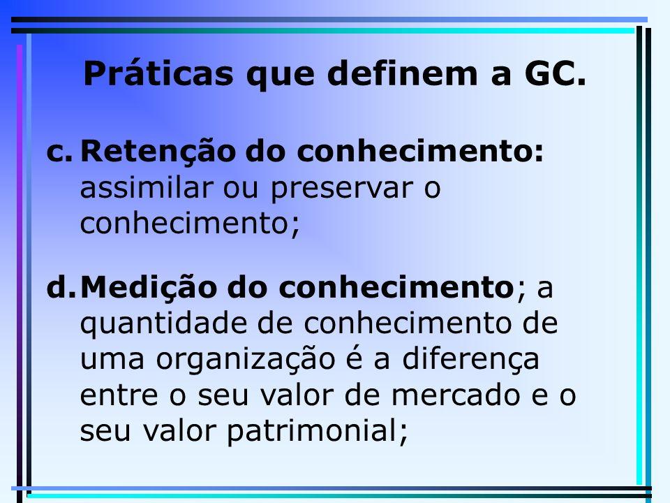 Práticas que definem a GC. c.Retenção do conhecimento: assimilar ou preservar o conhecimento; d.Medição do conhecimento; a quantidade de conhecimento