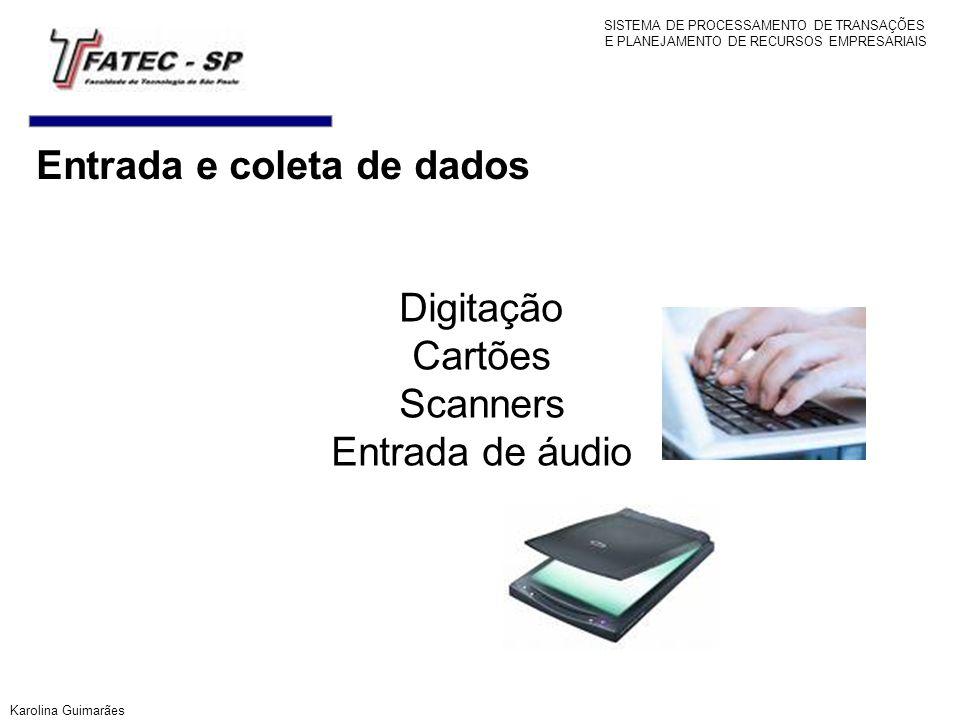 Entrada e coleta de dados Digitação Cartões Scanners Entrada de áudio Karolina Guimarães SISTEMA DE PROCESSAMENTO DE TRANSAÇÕES E PLANEJAMENTO DE RECU