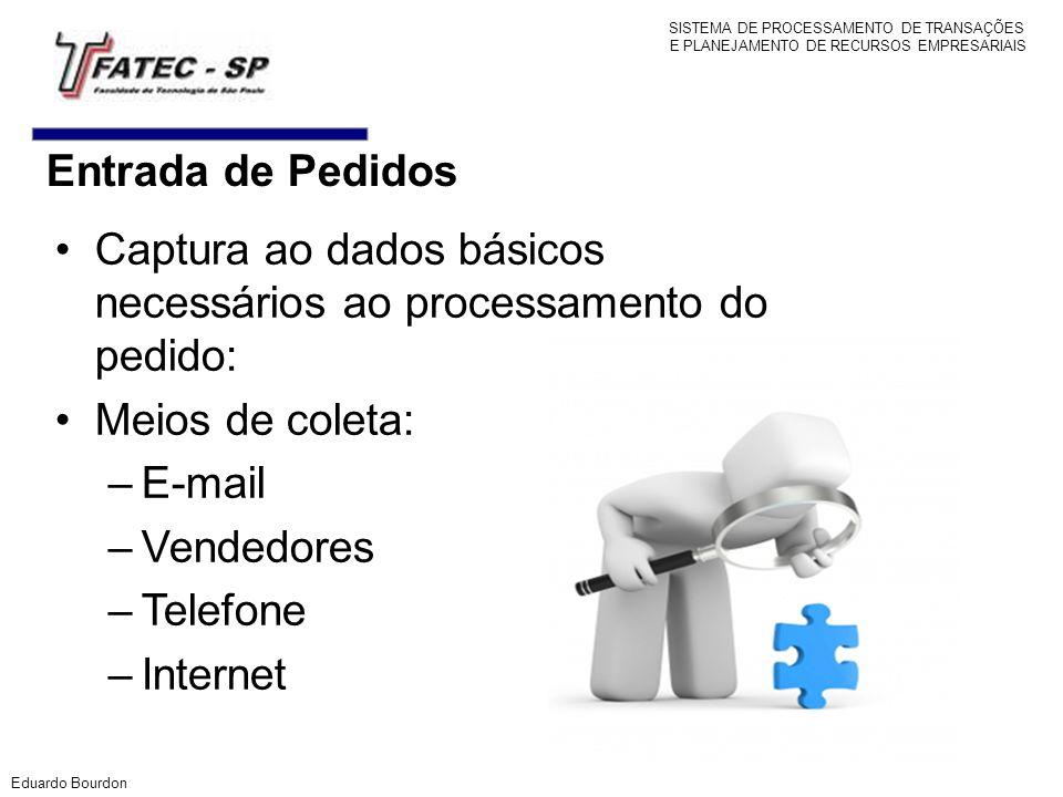 Entrada de Pedidos Captura ao dados básicos necessários ao processamento do pedido: Meios de coleta: –E-mail –Vendedores –Telefone –Internet Eduardo B