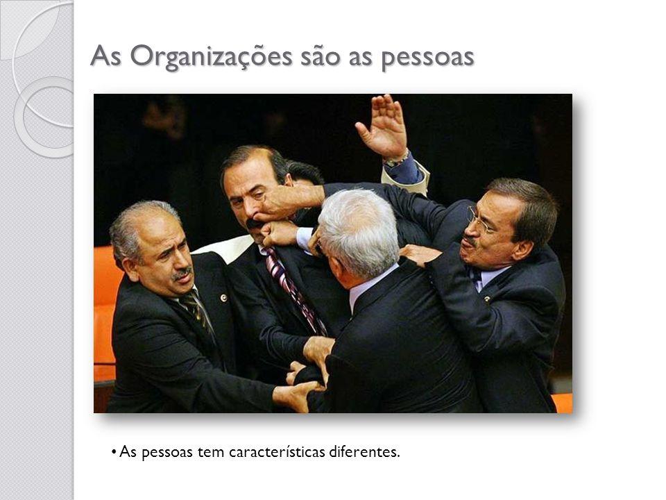As Organizações são as pessoas As pessoas tem características diferentes.