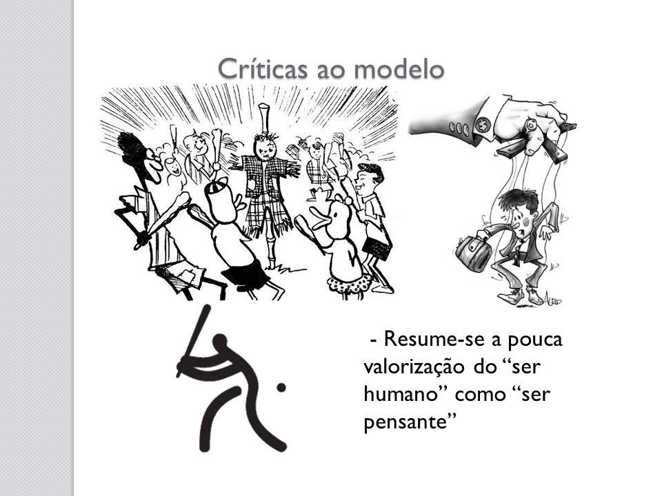 Críticas ao modelo - Resume-se a pouca valorização do ser humano como ser pensante