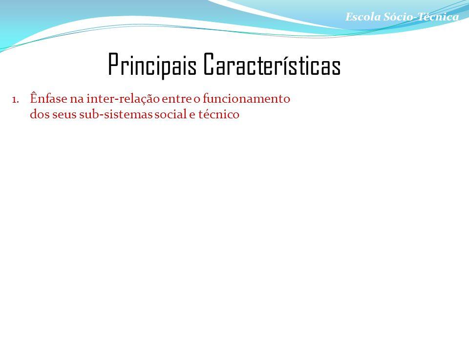 Escola Sócio-Técnica Principais Características 1.Ênfase na inter-relação entre o funcionamento dos seus sub-sistemas social e técnico