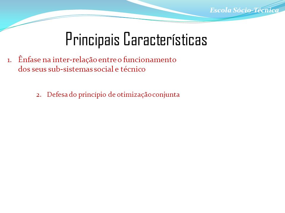 Escola Sócio-Técnica Principais Características 1.Ênfase na inter-relação entre o funcionamento dos seus sub-sistemas social e técnico 2.Defesa do pri