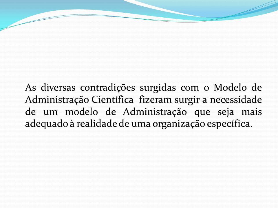 As diversas contradições surgidas com o Modelo de Administração Científica fizeram surgir a necessidade de um modelo de Administração que seja mais ad