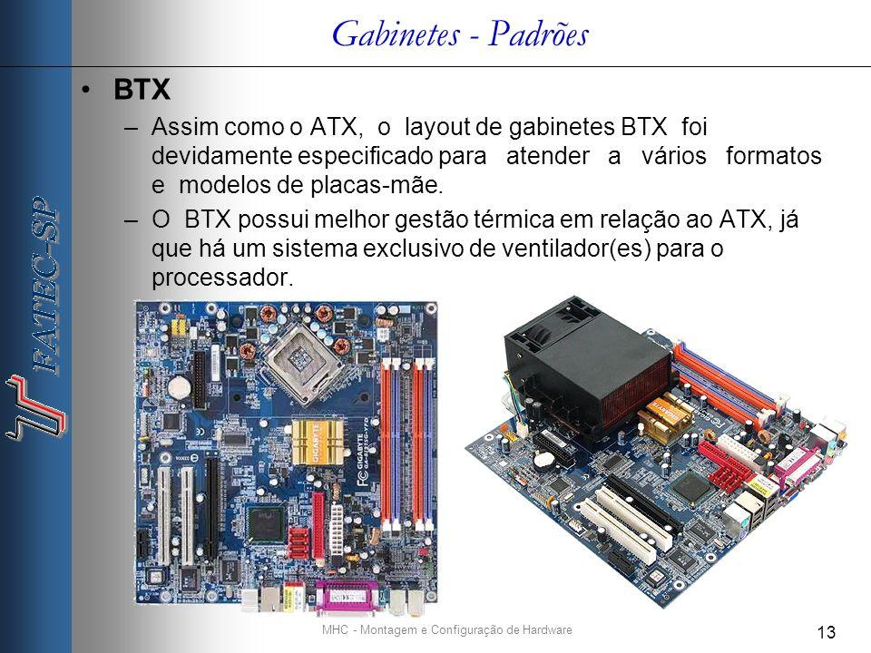 MHC - Montagem e Configuração de Hardware 13 Gabinetes - Padrões BTX –Assim como o ATX, o layout de gabinetes BTX foi devidamente especificado para atender a vários formatos e modelos de placas-mãe.