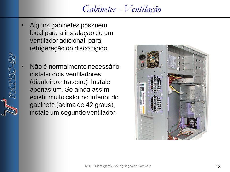 MHC - Montagem e Configuração de Hardware 18 Gabinetes - Ventilação Alguns gabinetes possuem local para a instalação de um ventilador adicional, para refrigeração do disco rígido.