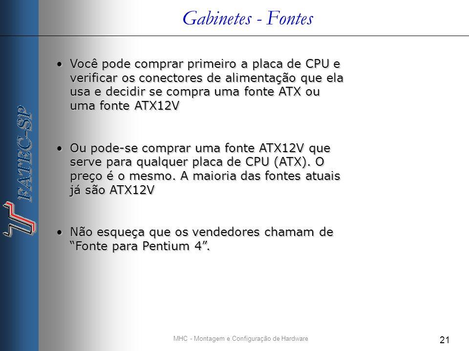 MHC - Montagem e Configuração de Hardware 21 Gabinetes - Fontes Você pode comprar primeiro a placa de CPU e verificar os conectores de alimentação que ela usa e decidir se compra uma fonte ATX ou uma fonte ATX12VVocê pode comprar primeiro a placa de CPU e verificar os conectores de alimentação que ela usa e decidir se compra uma fonte ATX ou uma fonte ATX12V Ou pode-se comprar uma fonte ATX12V que serve para qualquer placa de CPU (ATX).