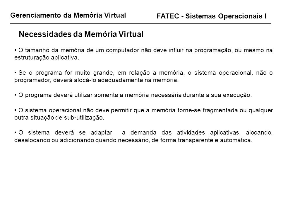FATEC - Sistemas Operacionais I O tamanho da memória de um computador não deve influir na programação, ou mesmo na estruturação aplicativa. Se o progr