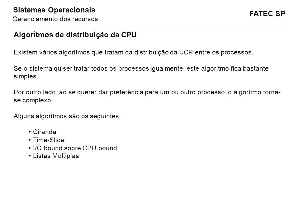 FATEC SP Sistemas Operacionais Algorítmos de distribuição da CPU Existem vários algorítmos que tratam da distribuição da UCP entre os processos. Se o