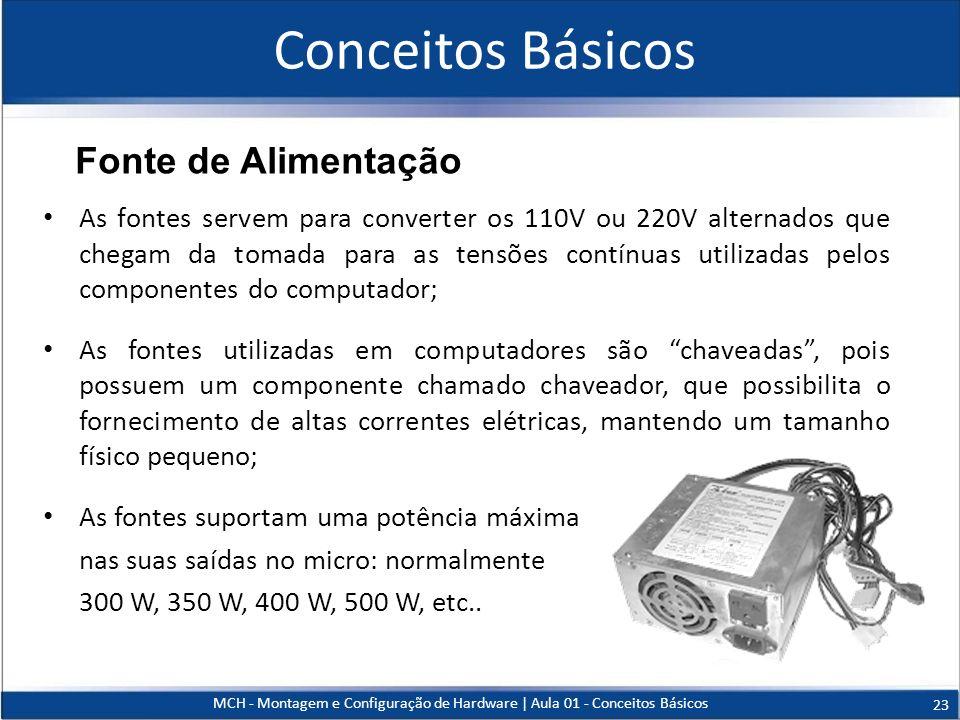 Conceitos Básicos As fontes servem para converter os 110V ou 220V alternados que chegam da tomada para as tensões contínuas utilizadas pelos component