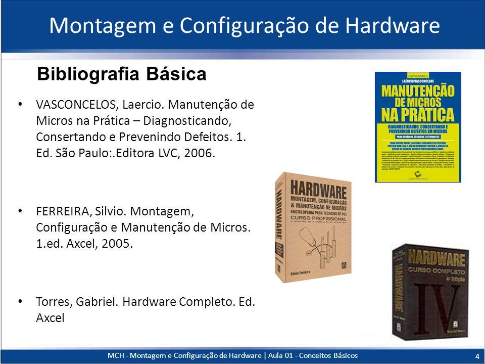 MCH - Montagem e Configuração de Hardware   Aula 01 - Conceitos Básicos 4 Bibliografia Básica Montagem e Configuração de Hardware VASCONCELOS, Laercio