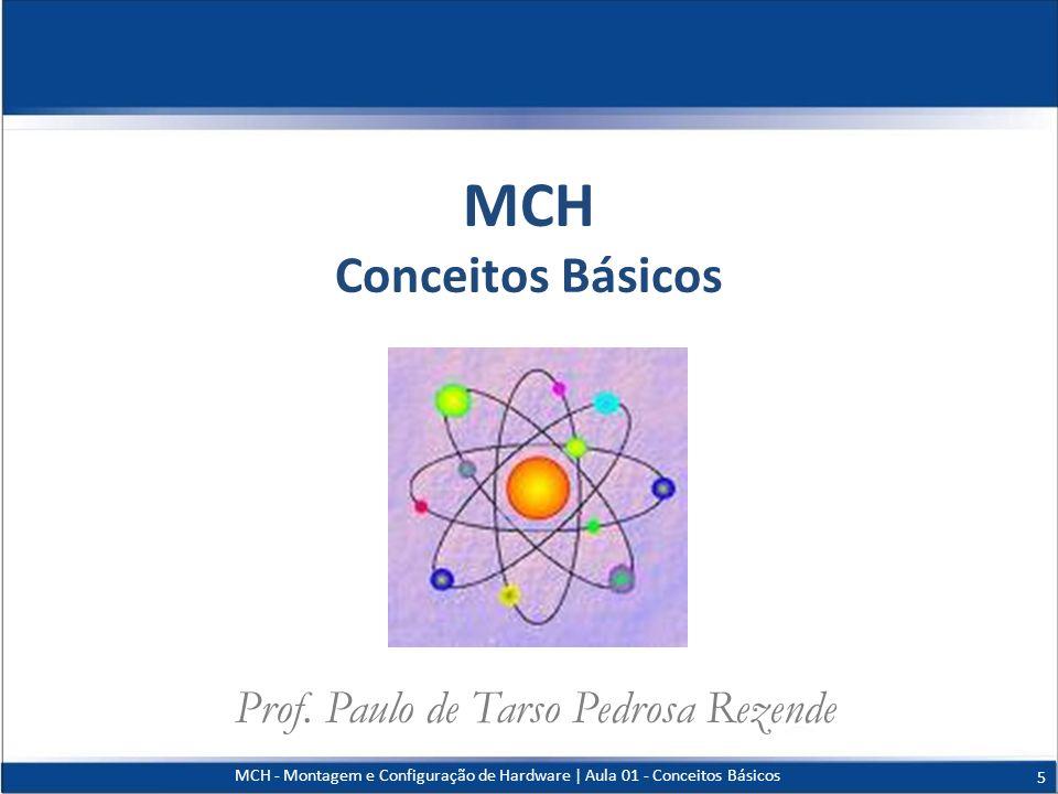 MCH - Montagem e Configuração de Hardware   Aula 01 - Conceitos Básicos 5 MCH Conceitos Básicos Prof. Paulo de Tarso Pedrosa Rezende