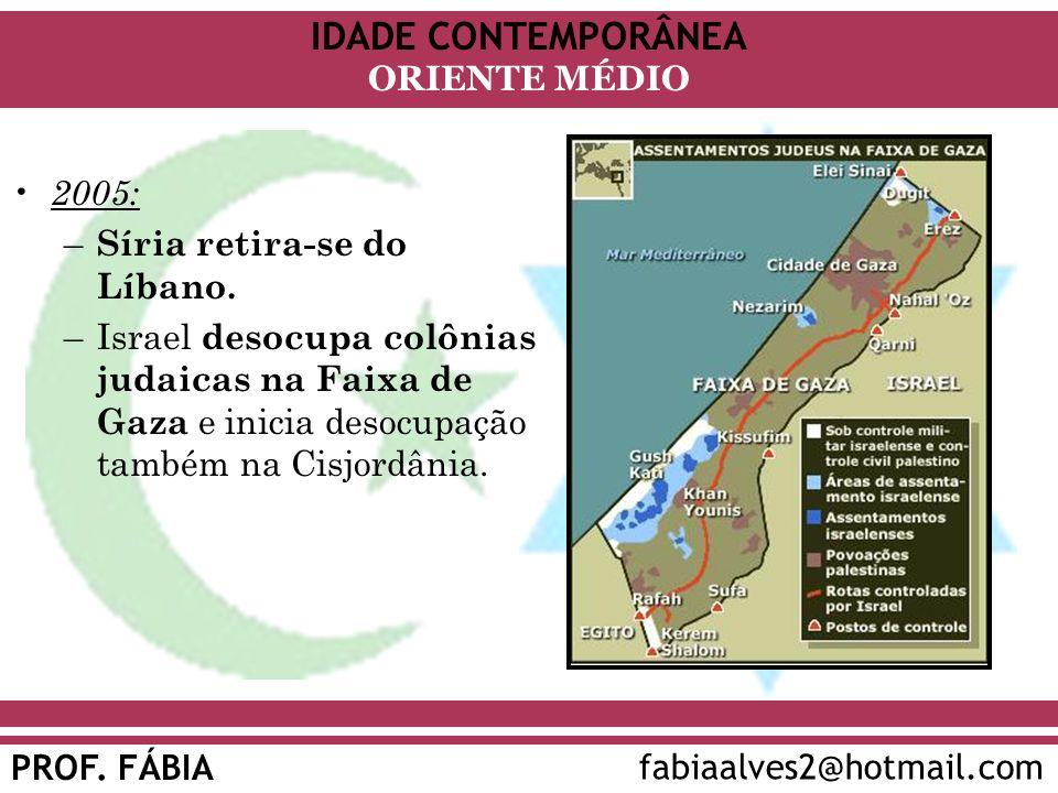 IDADE CONTEMPORÂNEA PROF. FÁBIA fabiaalves2@hotmail.com ORIENTE MÉDIO 2005: – Síria retira-se do Líbano. –Israel desocupa colônias judaicas na Faixa d