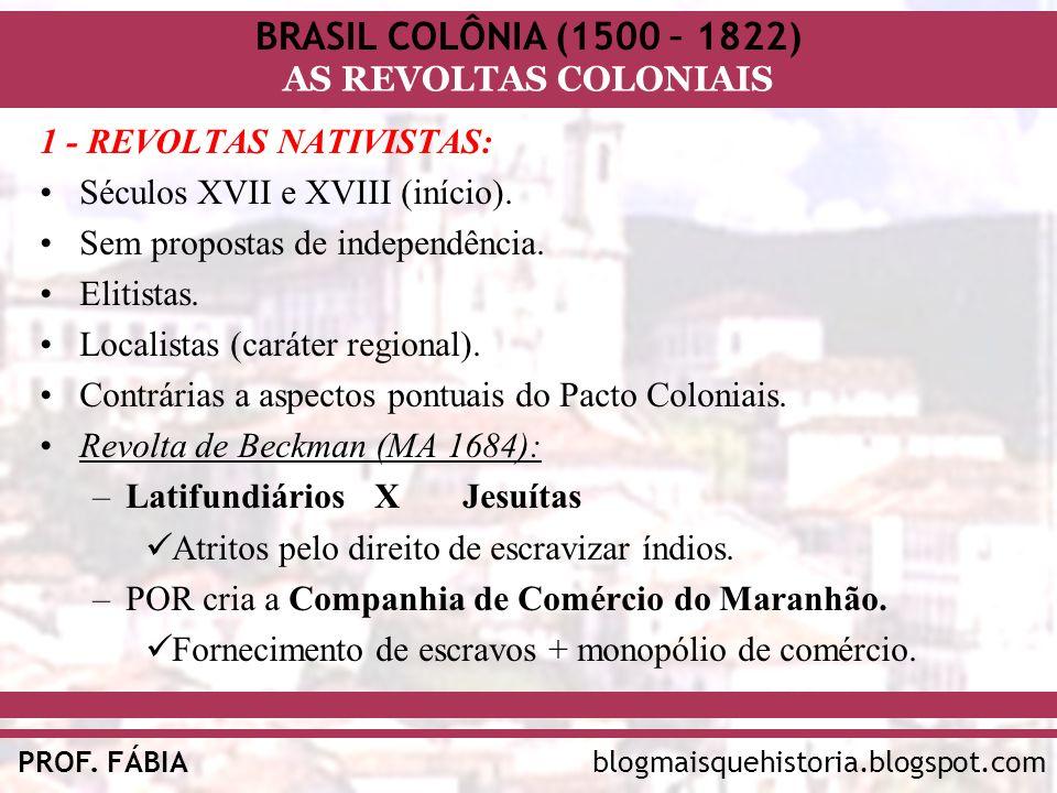 BRASIL COLÔNIA (1500 – 1822) AS REVOLTAS COLONIAIS blogmaisquehistoria.blogspot.comPROF. FÁBIA 1 - REVOLTAS NATIVISTAS: Séculos XVII e XVIII (início).
