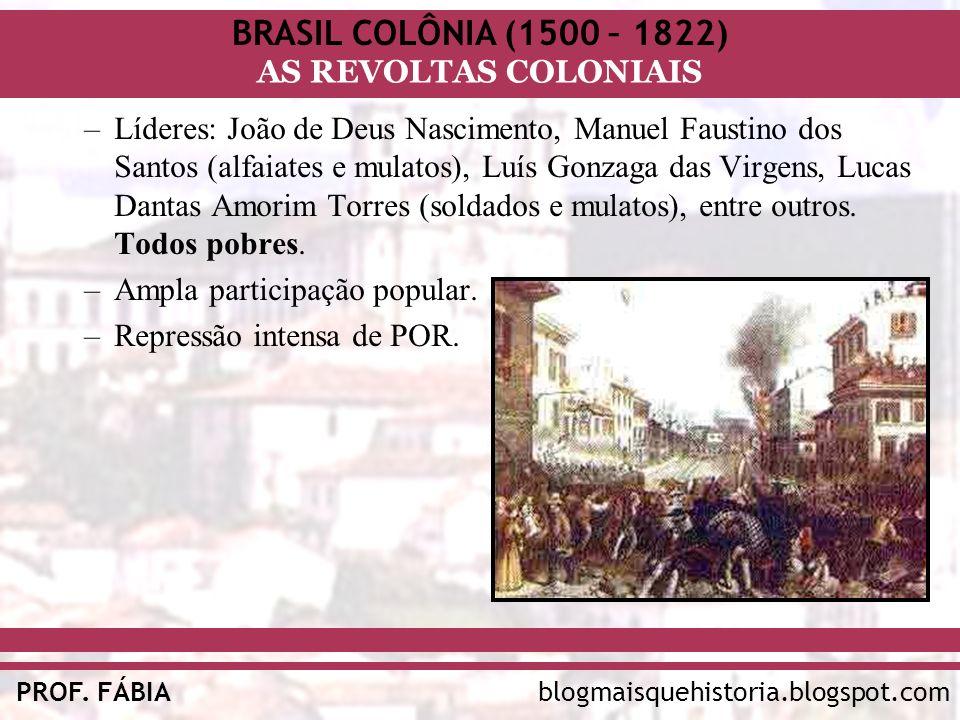 BRASIL COLÔNIA (1500 – 1822) AS REVOLTAS COLONIAIS blogmaisquehistoria.blogspot.comPROF. FÁBIA –Líderes: João de Deus Nascimento, Manuel Faustino dos