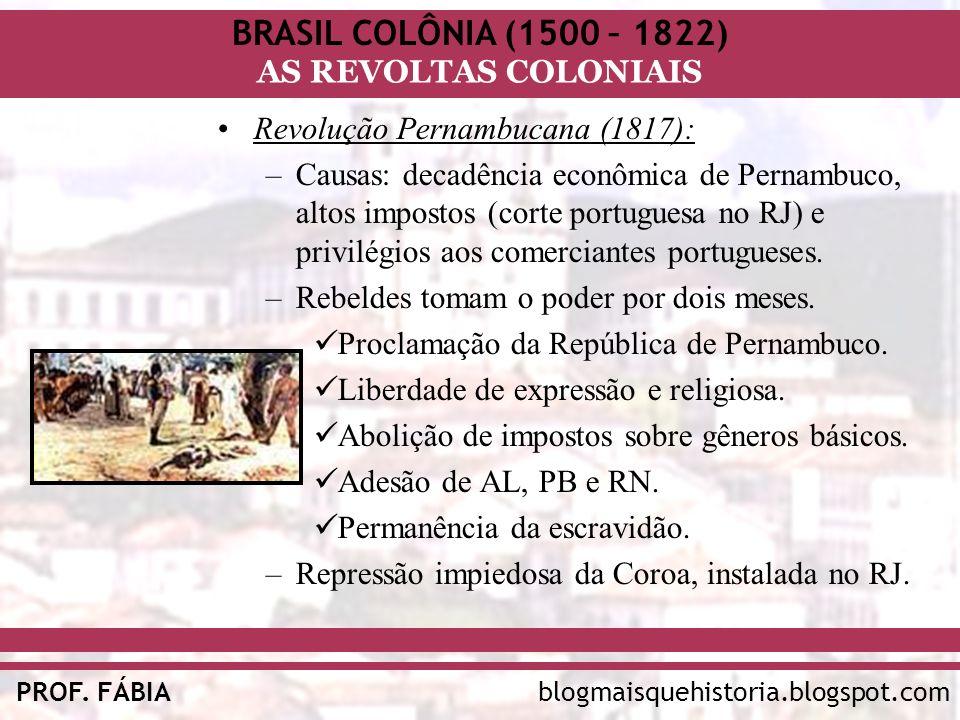 BRASIL COLÔNIA (1500 – 1822) AS REVOLTAS COLONIAIS blogmaisquehistoria.blogspot.comPROF. FÁBIA Revolução Pernambucana (1817): –Causas: decadência econ
