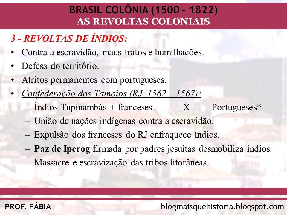 BRASIL COLÔNIA (1500 – 1822) AS REVOLTAS COLONIAIS blogmaisquehistoria.blogspot.comPROF. FÁBIA 3 - REVOLTAS DE ÍNDIOS: Contra a escravidão, maus trato