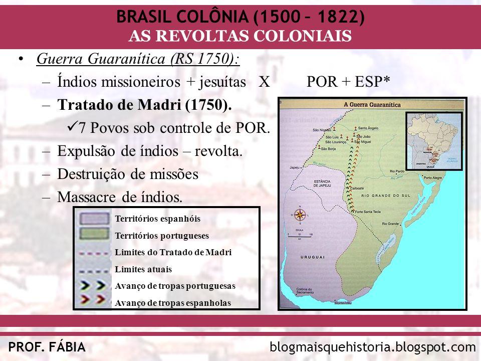 BRASIL COLÔNIA (1500 – 1822) AS REVOLTAS COLONIAIS blogmaisquehistoria.blogspot.comPROF. FÁBIA Guerra Guaranítica (RS 1750): –Índios missioneiros + je