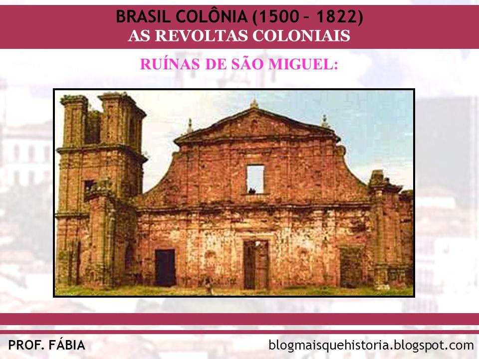 BRASIL COLÔNIA (1500 – 1822) AS REVOLTAS COLONIAIS blogmaisquehistoria.blogspot.comPROF. FÁBIA RUÍNAS DE SÃO MIGUEL: