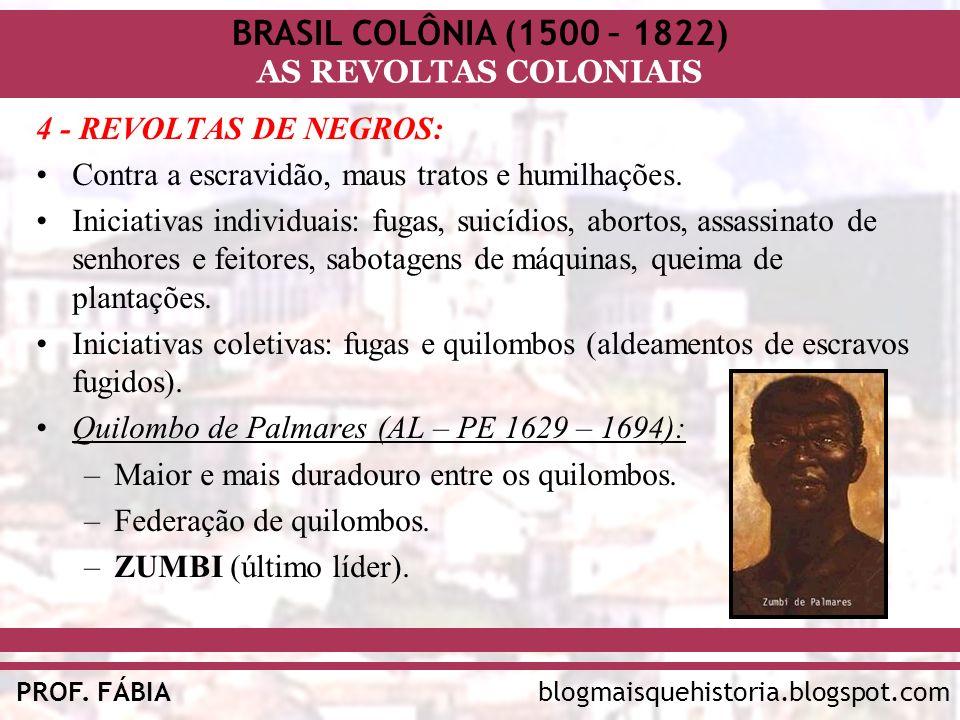 BRASIL COLÔNIA (1500 – 1822) AS REVOLTAS COLONIAIS blogmaisquehistoria.blogspot.comPROF. FÁBIA 4 - REVOLTAS DE NEGROS: Contra a escravidão, maus trato