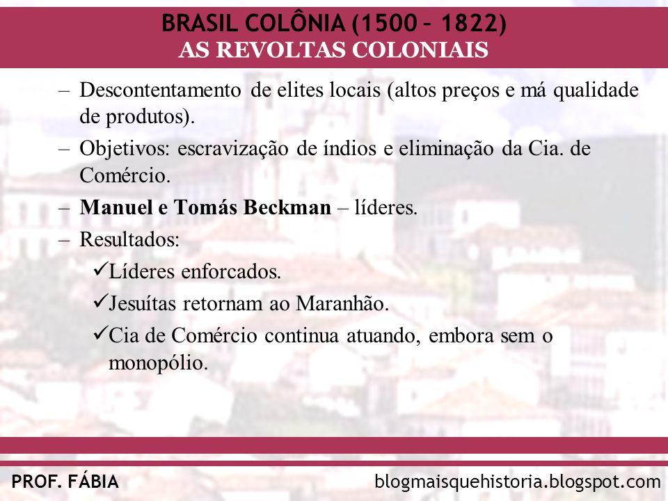 BRASIL COLÔNIA (1500 – 1822) AS REVOLTAS COLONIAIS blogmaisquehistoria.blogspot.comPROF. FÁBIA –Descontentamento de elites locais (altos preços e má q