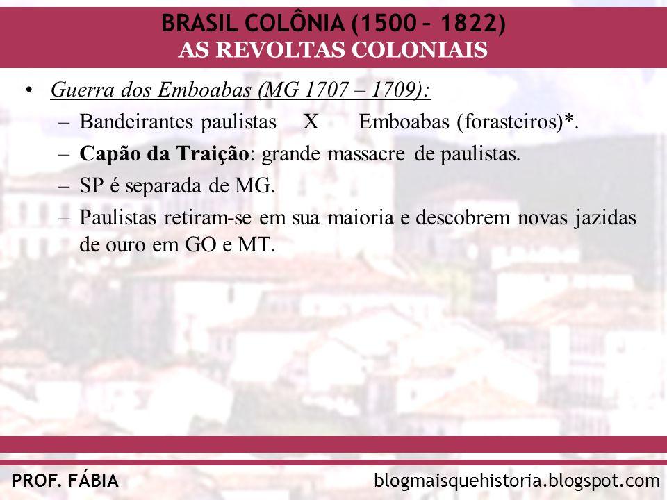 BRASIL COLÔNIA (1500 – 1822) AS REVOLTAS COLONIAIS blogmaisquehistoria.blogspot.comPROF. FÁBIA Guerra dos Emboabas (MG 1707 – 1709): –Bandeirantes pau