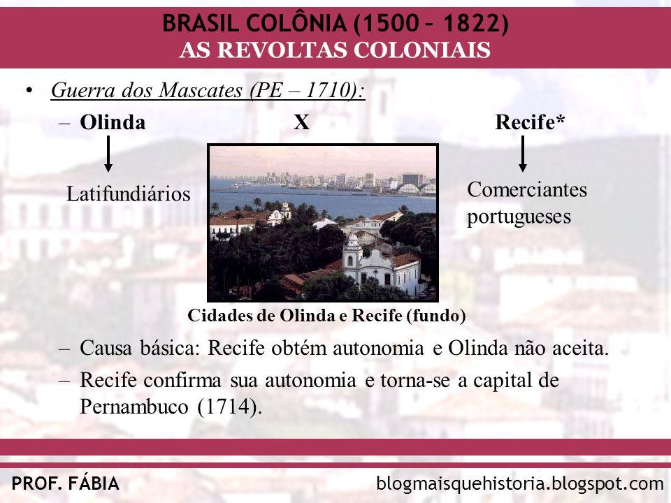 BRASIL COLÔNIA (1500 – 1822) AS REVOLTAS COLONIAIS blogmaisquehistoria.blogspot.comPROF. FÁBIA Guerra dos Mascates (PE – 1710): –OlindaXRecife* –Causa