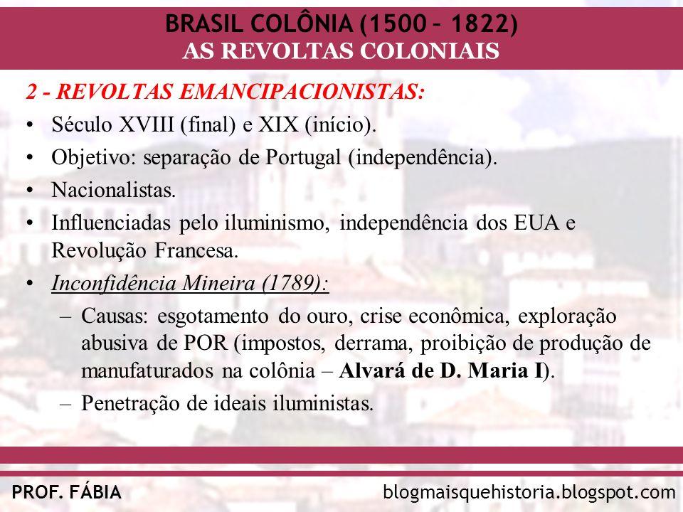 BRASIL COLÔNIA (1500 – 1822) AS REVOLTAS COLONIAIS blogmaisquehistoria.blogspot.comPROF. FÁBIA 2 - REVOLTAS EMANCIPACIONISTAS: Século XVIII (final) e