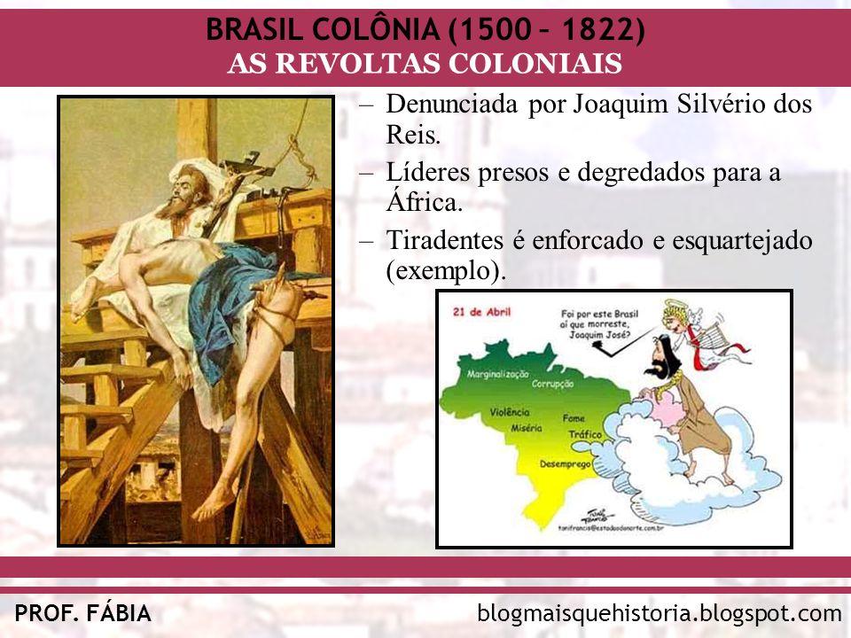 BRASIL COLÔNIA (1500 – 1822) AS REVOLTAS COLONIAIS blogmaisquehistoria.blogspot.comPROF. FÁBIA –Denunciada por Joaquim Silvério dos Reis. –Líderes pre
