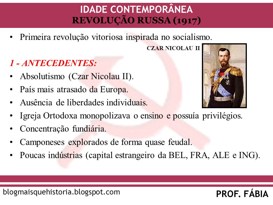 IDADE CONTEMPORÂNEA PROF. FÁBIA blogmaisquehistoria.blogspot.com REVOLUÇÃO RUSSA (1917) Primeira revolução vitoriosa inspirada no socialismo. 1 - ANTE