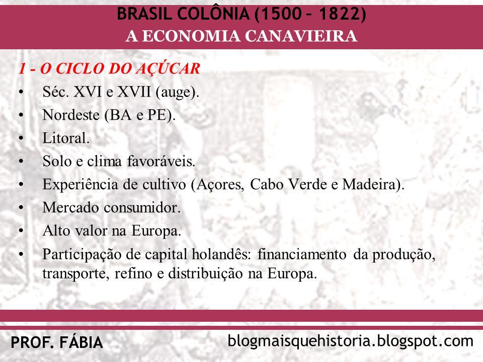 BRASIL COLÔNIA (1500 – 1822) blogmaisquehistoria.blogspot.com PROF. FÁBIA A ECONOMIA CANAVIEIRA 1 - O CICLO DO AÇÚCAR Séc. XVI e XVII (auge). Nordeste