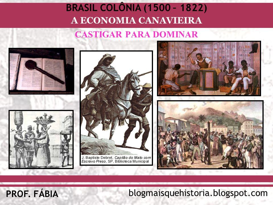 BRASIL COLÔNIA (1500 – 1822) blogmaisquehistoria.blogspot.com PROF. FÁBIA A ECONOMIA CANAVIEIRA CASTIGAR PARA DOMINAR