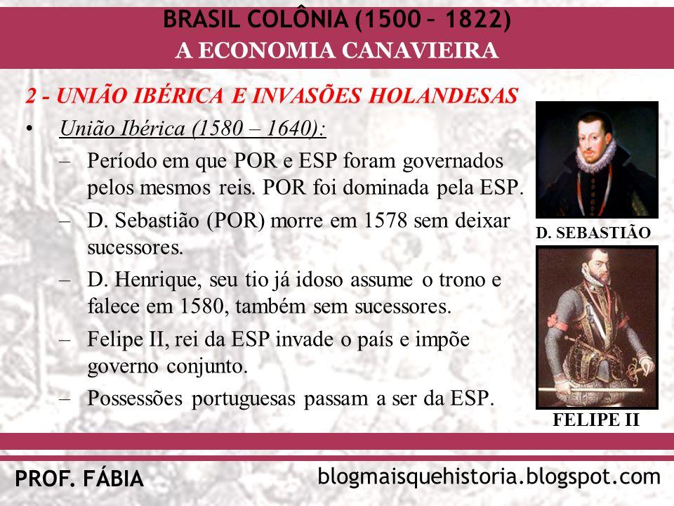 BRASIL COLÔNIA (1500 – 1822) blogmaisquehistoria.blogspot.com PROF. FÁBIA A ECONOMIA CANAVIEIRA 2 - UNIÃO IBÉRICA E INVASÕES HOLANDESAS União Ibérica