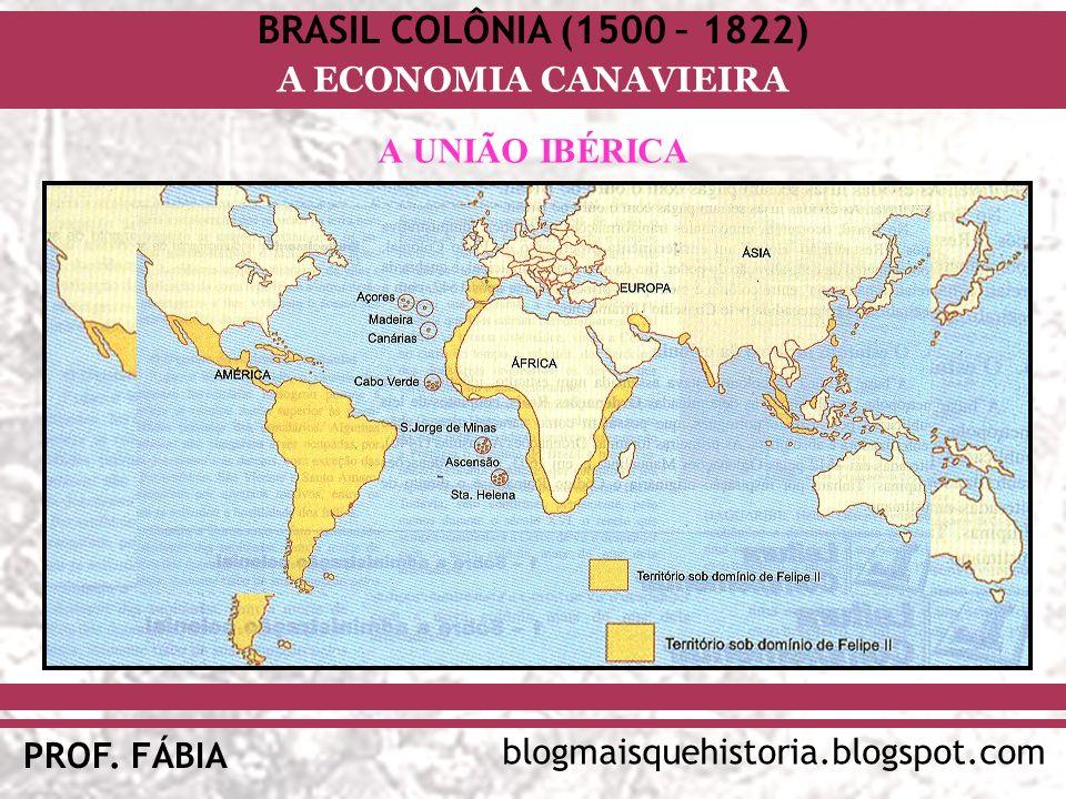 BRASIL COLÔNIA (1500 – 1822) blogmaisquehistoria.blogspot.com PROF. FÁBIA A ECONOMIA CANAVIEIRA A UNIÃO IBÉRICA