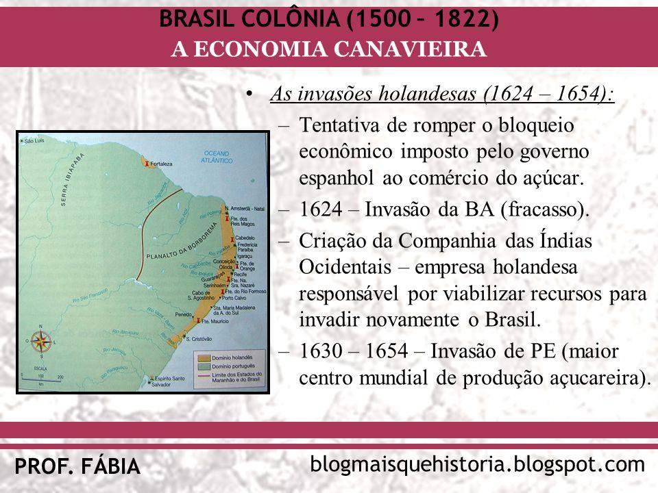 BRASIL COLÔNIA (1500 – 1822) blogmaisquehistoria.blogspot.com PROF. FÁBIA A ECONOMIA CANAVIEIRA As invasões holandesas (1624 – 1654): –Tentativa de ro