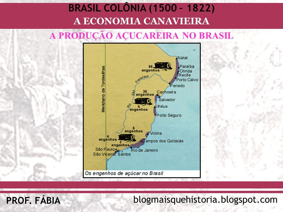 BRASIL COLÔNIA (1500 – 1822) blogmaisquehistoria.blogspot.com PROF. FÁBIA A ECONOMIA CANAVIEIRA A PRODUÇÃO AÇUCAREIRA NO BRASIL
