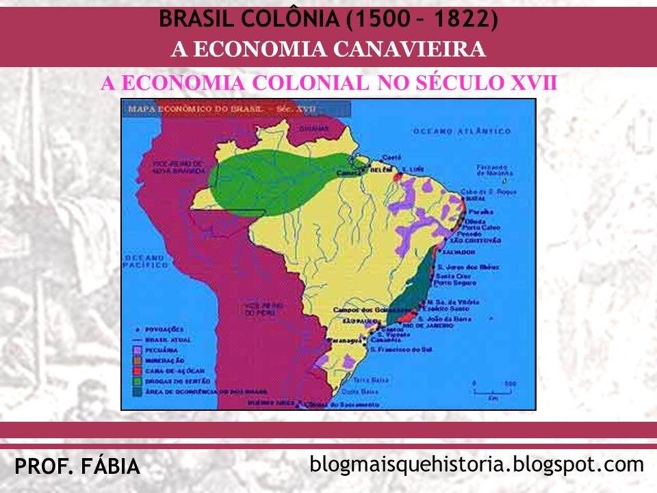 BRASIL COLÔNIA (1500 – 1822) blogmaisquehistoria.blogspot.com PROF. FÁBIA A ECONOMIA CANAVIEIRA A ECONOMIA COLONIAL NO SÉCULO XVII