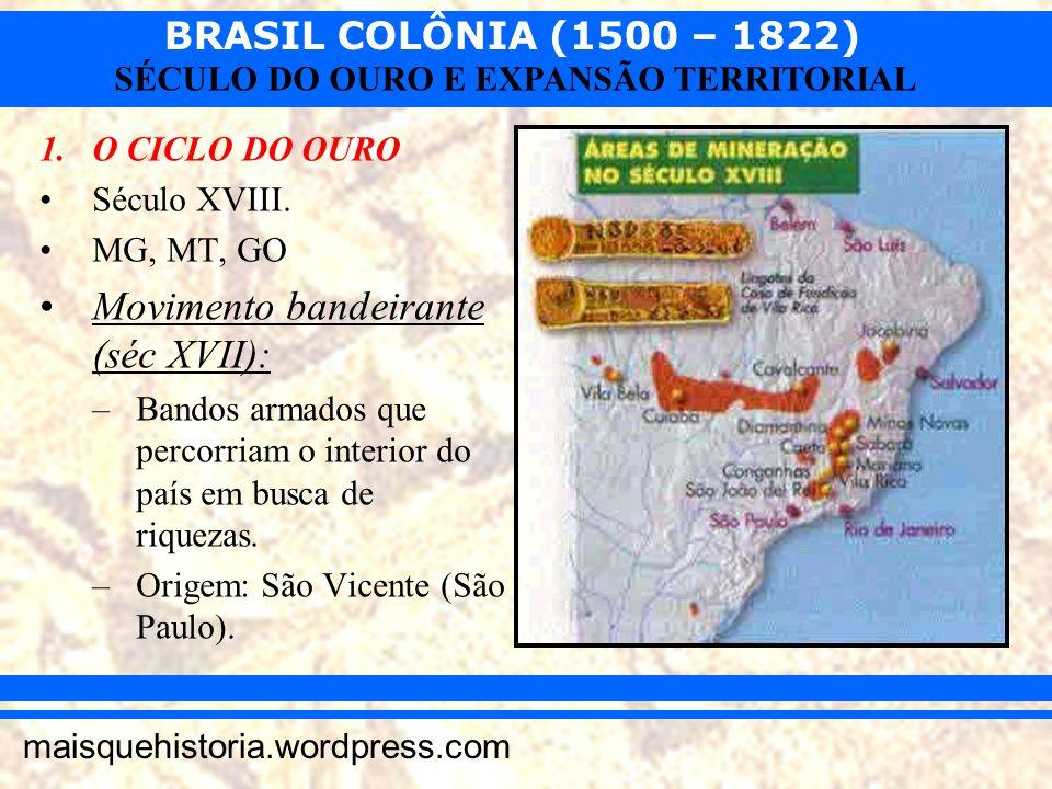 BRASIL COLÔNIA (1500 – 1822) maisquehistoria.wordpress.com SÉCULO DO OURO E EXPANSÃO TERRITORIAL 1.O CICLO DO OURO Século XVIII. MG, MT, GO Movimento
