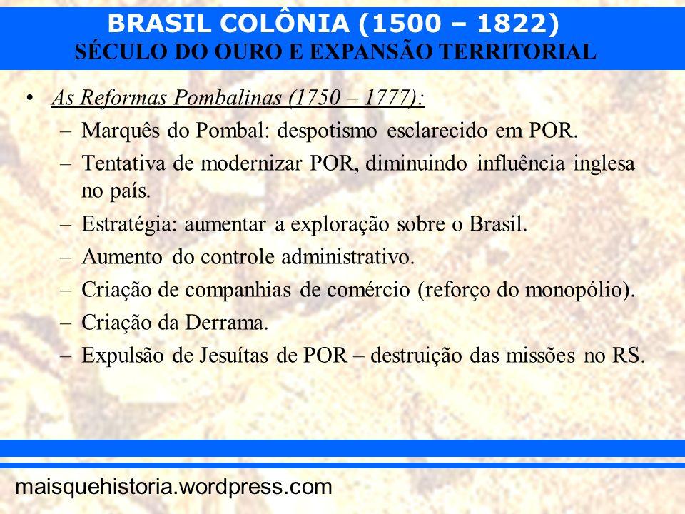 BRASIL COLÔNIA (1500 – 1822) maisquehistoria.wordpress.com SÉCULO DO OURO E EXPANSÃO TERRITORIAL As Reformas Pombalinas (1750 – 1777): –Marquês do Pom