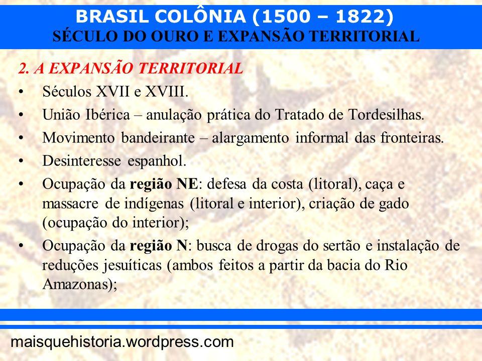 BRASIL COLÔNIA (1500 – 1822) maisquehistoria.wordpress.com SÉCULO DO OURO E EXPANSÃO TERRITORIAL 2. A EXPANSÃO TERRITORIAL Séculos XVII e XVIII. União
