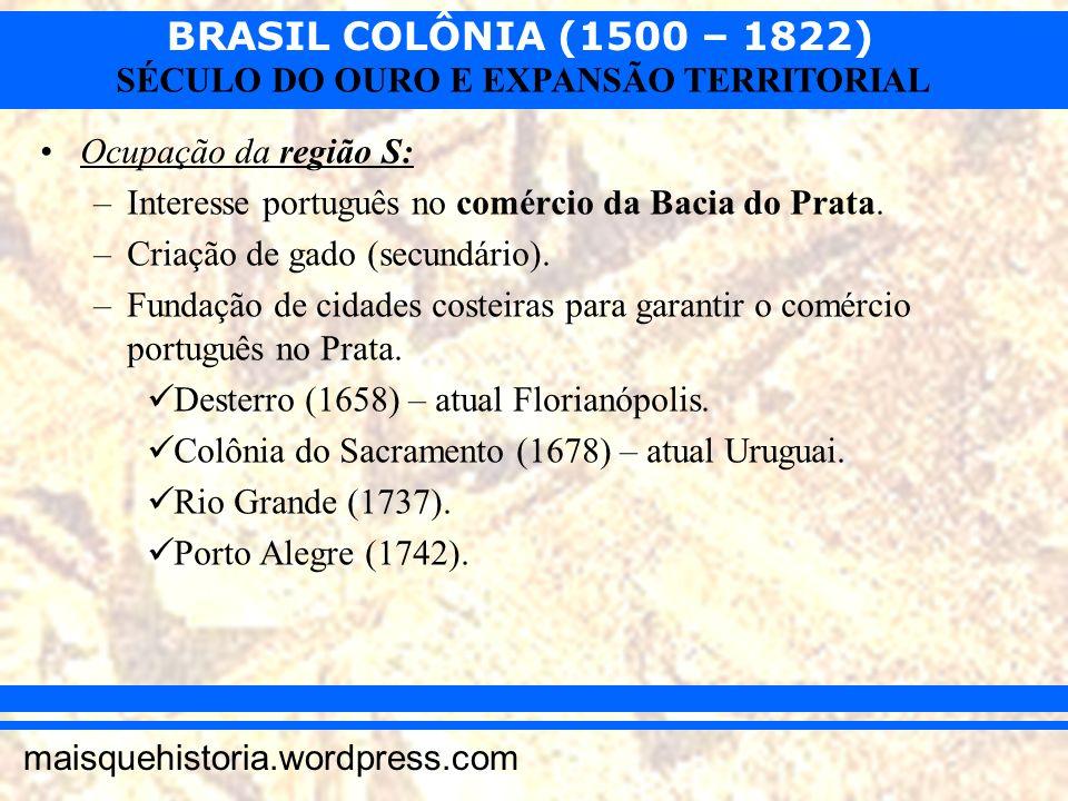 BRASIL COLÔNIA (1500 – 1822) maisquehistoria.wordpress.com SÉCULO DO OURO E EXPANSÃO TERRITORIAL Ocupação da região S: –Interesse português no comérci