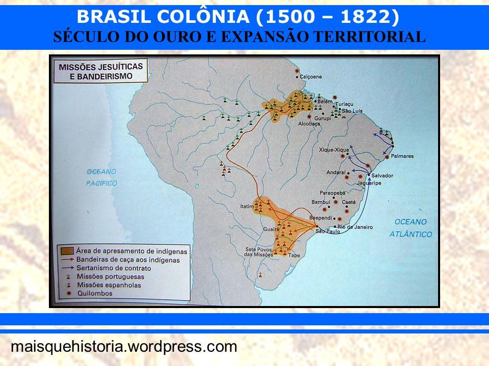 BRASIL COLÔNIA (1500 – 1822) maisquehistoria.wordpress.com SÉCULO DO OURO E EXPANSÃO TERRITORIAL